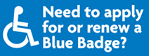Blue background with the following text in white - Need to apply for or renew a Blue badge?