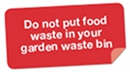A notice with the following message - Do not put food waste in your garden waste bin